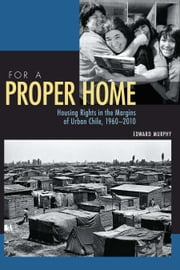 For a Proper Home - Housing Rights in the Margins of Urban Chile, 1960-2010 ebook by Edward Murphy