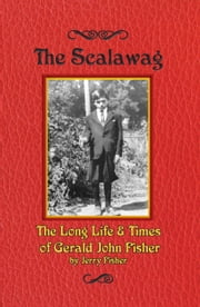 The Scalawag - The Long Life & Times of Gerald John Fisher ebook by Jerry Fisher