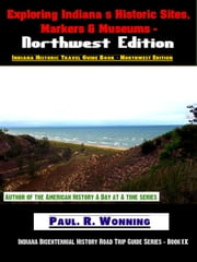 Exploring Indiana's Historic Sites, Markers & Museums: Northwest Edition ebook by Paul R. Wonning