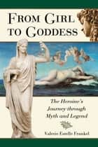 From Girl to Goddess: The Heroine's Journey through Myth and Legend ebook by Valerie Estelle Frankel