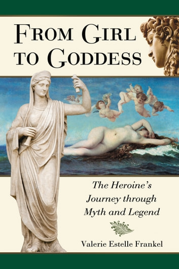From Girl to Goddess - The Heroine's Journey through Myth and Legend ebook by Valerie Estelle Frankel