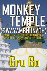 Monkey Temple (Swayambhunath) - A Virtual tour of one of the most sacred Buddhist pilgrimage sites in the world ebook by Gru Bo