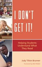 I Don't Get It - Helping Students Understand What They Read ebook by Judy Tilton Brunner