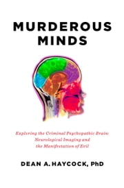 Murderous Minds - Exploring the Criminal Psychopathic Brain: Neurological Imaging and the Manifestation of Evil ebook by Dean A. Haycock, PhD