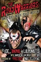 "The Road Warriors: Danger, Death and the Rush of Wrestling ebook by Joe ""Animal"" Laurinaitis,Andrew William Wright,""Precious"" Paul Ellering"