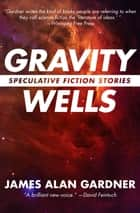 Gravity Wells - Speculative Fiction Stories ebook by James Alan Gardner