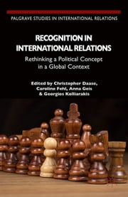 Recognition in International Relations - Rethinking a Political Concept in a Global Context ebook by C. Daase,C. Fehl,A. Geis,G. Kolliarakis,Roger Boxill