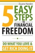 5 Easy Steps to Financial Freedom ebook by Duane Harden,Jay Dabhi,Ted Ruybal,Goce Veselinovski,Jonathan Conklin,Stephen Camilli