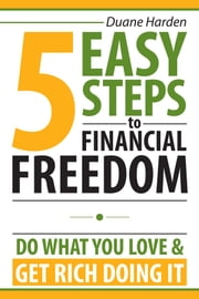 5 Easy Steps to Financial Freedom - Do What You Love & Get Rich Doing It ebook by Duane Harden,Jay Dabhi,Ted Ruybal,Goce Veselinovski,Jonathan Conklin,Stephen Camilli