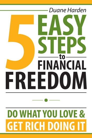 5 Easy Steps to Financial Freedom - Do What You Love & Get Rich Doing It ebook by Duane Harden