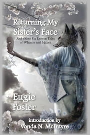 Returning My Sister's Face and Other Far Eastern Tales of Whimsy and Malice ebook by Eugie Foster