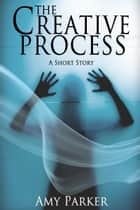The Creative Process ebook by Amy Parker