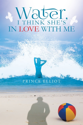Water, I Think She's In Love With Me ebook by Prince Elliot