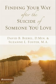 Finding Your Way after the Suicide of Someone You Love ebook by David B. Biebel,Suzanne L. Foster
