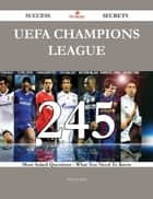 UEFA Champions League 245 Success Secrets - 245 Most Asked Questions On UEFA Champions League - What You Need To Know ebook by Michael Stein