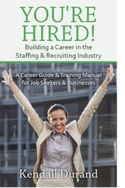 You're Hired! Building a Career in the Staffing and Recruiting Industry - A Career Guide and Training Manual for Job Seekers and Businesses ebook by Kendall Durand