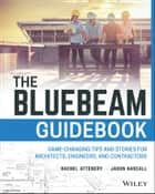 The Bluebeam Guidebook - Game-changing Tips and Stories for Architects, Engineers, and Contractors ebook by