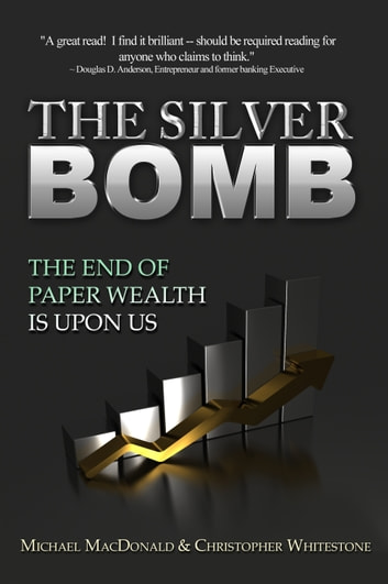 The Silver Bomb - The End Of Paper Wealth Is Upon Us ebook by Michael MacDonald