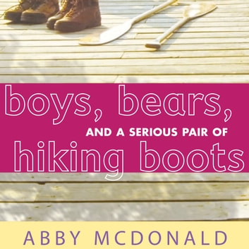 Boys, Bears, and a Serious Pair of Hiking Boots audiobook by Abby McDonald