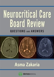 Neurocritical Care Board Review - Questions and Answers ebook by Asma Zakaria, MD