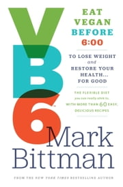 VB6 - Eat Vegan Before 6:00 to Lose Weight and Restore Your Health . . . for Good ebook by Mark Bittman
