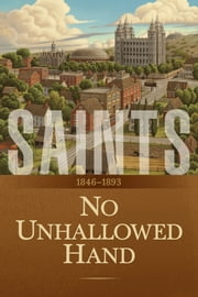 Saints: The Story of the Church of Jesus Christ in the Latter Days, Volume 2 - No Unhallowed Hand: 1846–1893 ebook by The Church of Jesus Christ of Latter-day Saints