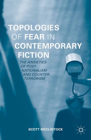 Topologies of Fear in Contemporary Fiction - The Anxieties of Post-Nationalism and Counter Terrorism ebook by Scott McClintock