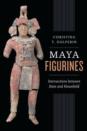 Maya Figurines - Intersections between State and Household ebook by Christina T. Halperin