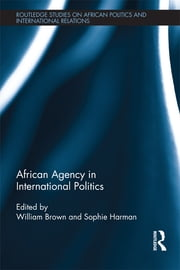African Agency in International Politics ebook by William Brown,Sophie Harman