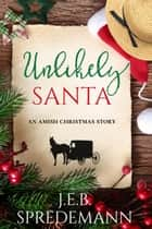 Unlikely Santa (An Amish Christmas Story) ebook by J.E.B. Spredemann