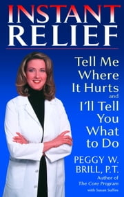 Instant Relief - Tell Me Where It Hurts and I'll Tell You What to Do ebook by Peggy Brill,Susan Suffes