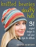 Knitted Beanies & Slouchy Hats - 31 Original Designs to Suit Your Style & Attitude ebook by Diane Serviss