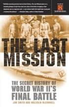 The Last Mission - The Secret History of World War II's Final Battle ebook by Jim Smith, Malcolm McConnell