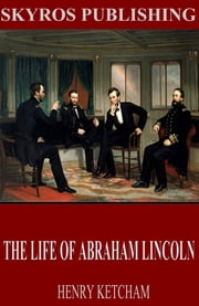 The Life of Abraham Lincoln ebook by Henry Ketcham
