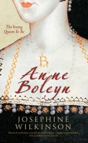 Anne Boleyn: The Young Queen To Be - The Young Queen to be ebook by Josephine Wilkinson
