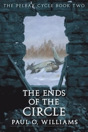 The Ends of the Circle - The Pelbar Cycle, Book Two ebook by Paul O. Williams