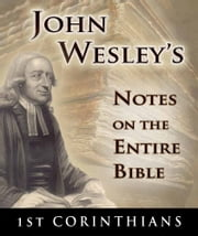 John Wesley's Notes on the Entire Bible-Book of 1st Corinthians ebook by John Wesley