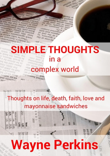 Simple Thoughts in a complex world - Thoughts on life, death, faith, love and mayonnaise sandwiches ebook by Wayne Perkins