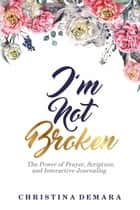 I'm Not Broken - The Power of Prayer, Scripture, and Interactive Journaling ebook by