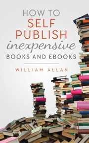 How to Self Publish Inexpensive Books and Ebooks ebook by Kobo.Web.Store.Products.Fields.ContributorFieldViewModel