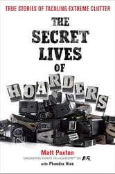 The Secret Lives of Hoarders - True Stories of Tackling Extreme Clutter ebook by Matt Paxton,Phaedra Hise