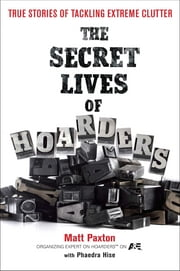 The Secret Lives of Hoarders - True Stories of Tackling Extreme Clutter ebook by Matt Paxton, Phaedra Hise