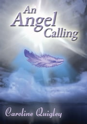 An Angel Calling: Connect with your Guardian Angel and the Archangels to create the life you would like to live ebook by Caroline Quigley
