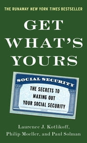 Get What's Yours - The Secrets to Maxing Out Your Social Security ebook by Laurence J. Kotlikoff,Paul Solman,Philip Moeller