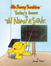 Mr. Sunny Sunshine™ Today's Lesson is All About a Smile ebook by Dwayne S. Henson
