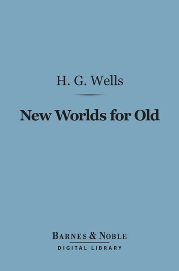 New Worlds for Old (Barnes & Noble Digital Library) ebook by H. G. Wells