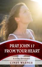 Pray John 17 from Your Heart A 15 Day Devotional ebook by Cindy Warner