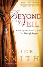 Beyond the Veil - Entering into Intimacy with God Through Prayer ebook by Alice Smith, C. Wagner