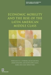 Economic Mobility and the Rise of the Latin American Middle Class ebook by Francisco H. G. Ferreira,Julian Messina,Jamele Rigolini,Luis-Felipe Lopez-Calva,Maria Ana Lugo,Renos Vakis,Luis Felipe Ló,Renos pez-Calva,Vakis