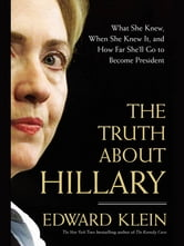 The Truth About Hillary - What She Knew, When She Knew It, and How Far She'll Go to Become President ebook by Edward Klein